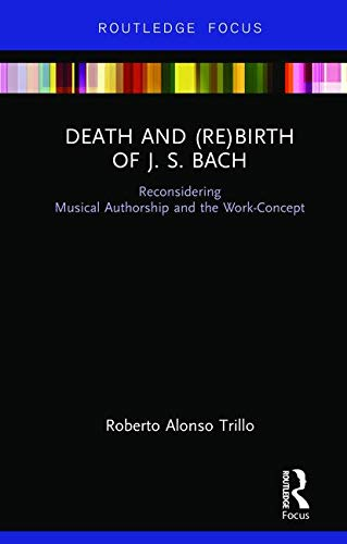 Death and (Re) Birth of J.S. Bach: Reconsidering Musical Authorship and the Work-Concept (Kindle edition)